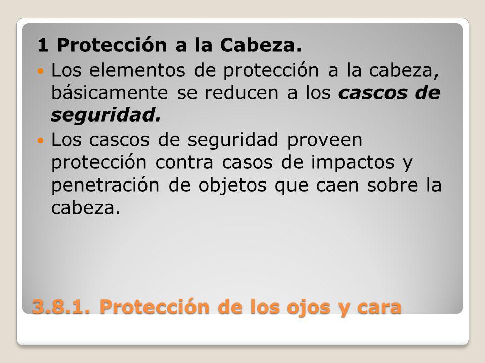 3.8.1. Protección de los ojos y cara 1 Protección a la Cabeza. Los elementos de protección a la cabeza, básicamente se reducen a los cascos de segurid