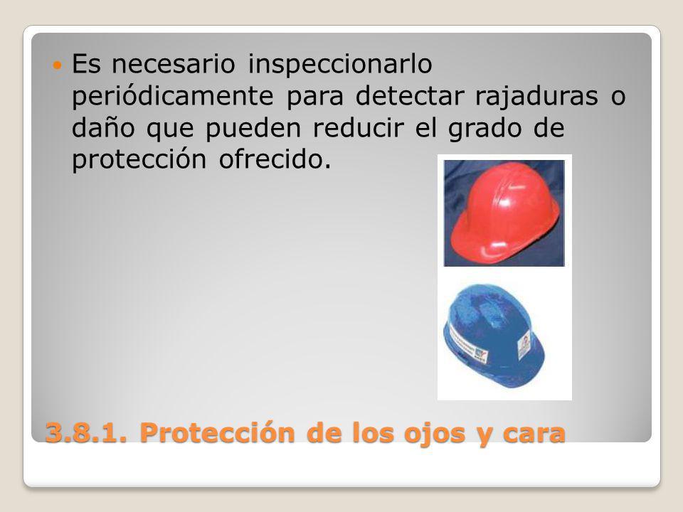 3.8.1. Protección de los ojos y cara Es necesario inspeccionarlo periódicamente para detectar rajaduras o daño que pueden reducir el grado de protecci