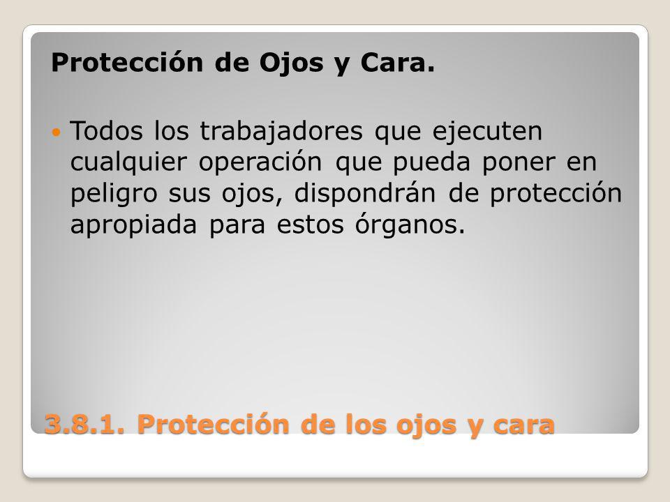 3.8.1. Protección de los ojos y cara Protección de Ojos y Cara. Todos los trabajadores que ejecuten cualquier operación que pueda poner en peligro sus