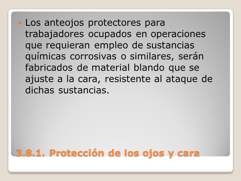 3.8.1. Protección de los ojos y cara Los anteojos protectores para trabajadores ocupados en operaciones que requieran empleo de sustancias químicas co