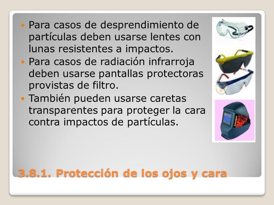 3.8.1. Protección de los ojos y cara Para casos de desprendimiento de partículas deben usarse lentes con lunas resistentes a impactos. Para casos de r