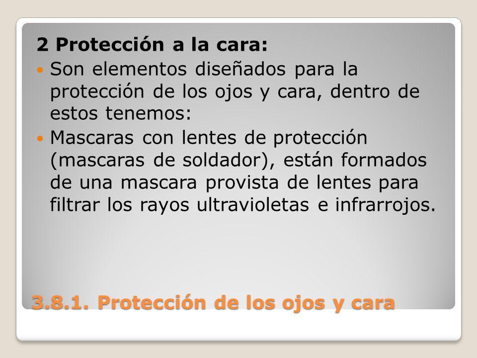 3.8.1. Protección de los ojos y cara 2 Protección a la cara: Son elementos diseñados para la protección de los ojos y cara, dentro de estos tenemos: M