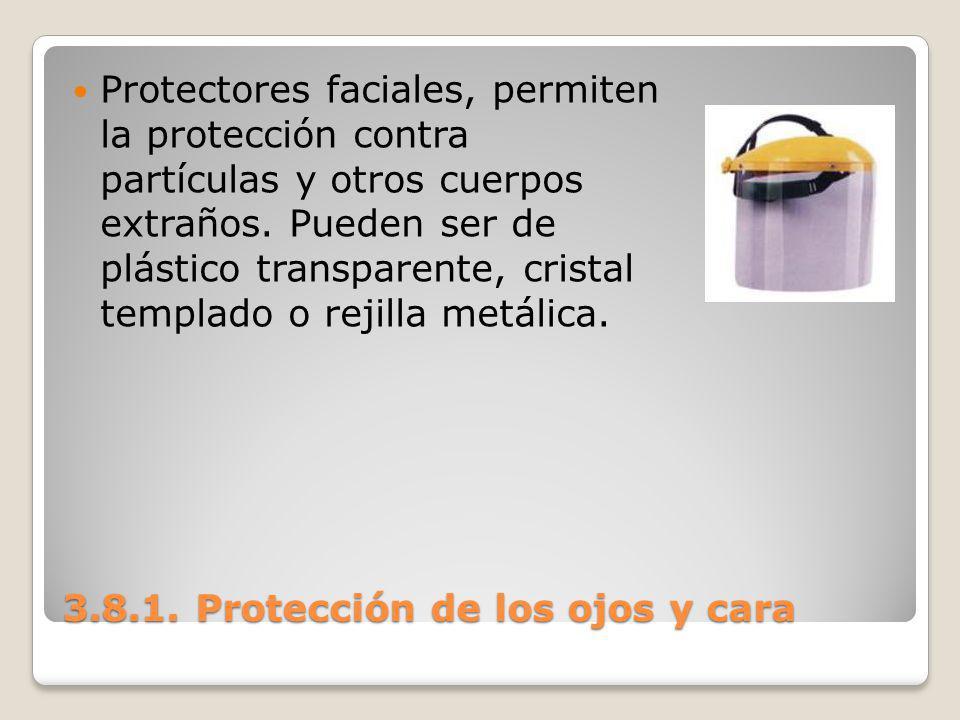 3.8.1. Protección de los ojos y cara Protectores faciales, permiten la protección contra partículas y otros cuerpos extraños. Pueden ser de plástico t