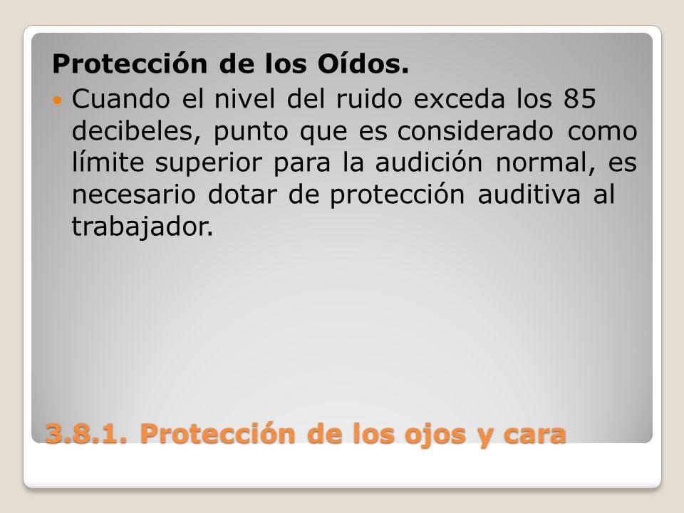 3.8.1. Protección de los ojos y cara Protección de los Oídos. Cuando el nivel del ruido exceda los 85 decibeles, punto que es considerado como límite
