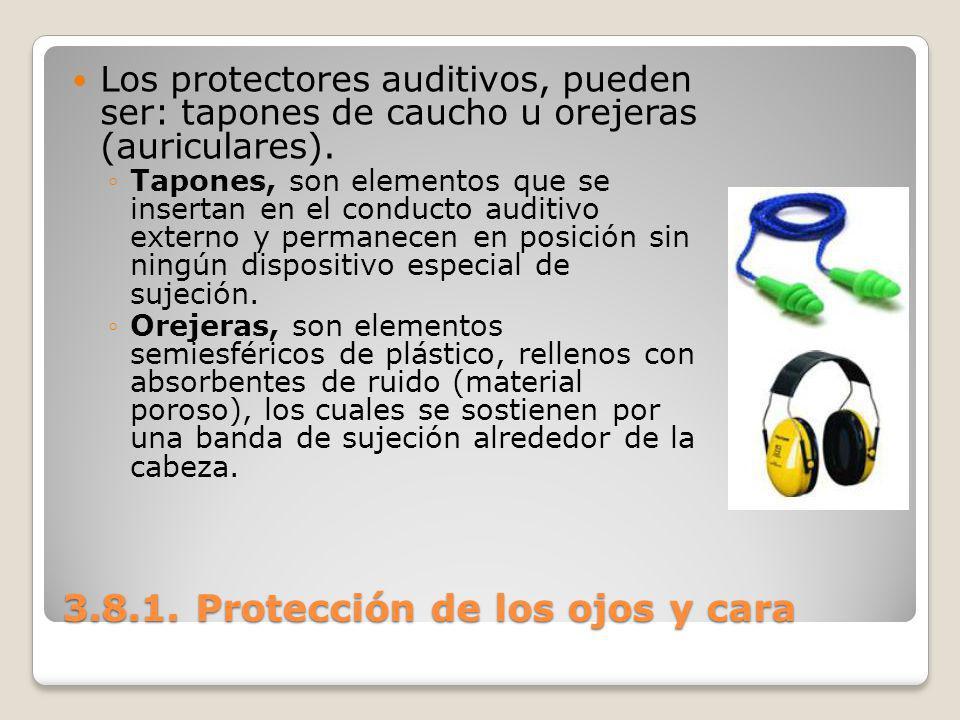 3.8.1. Protección de los ojos y cara Los protectores auditivos, pueden ser: tapones de caucho u orejeras (auriculares). Tapones, son elementos que se