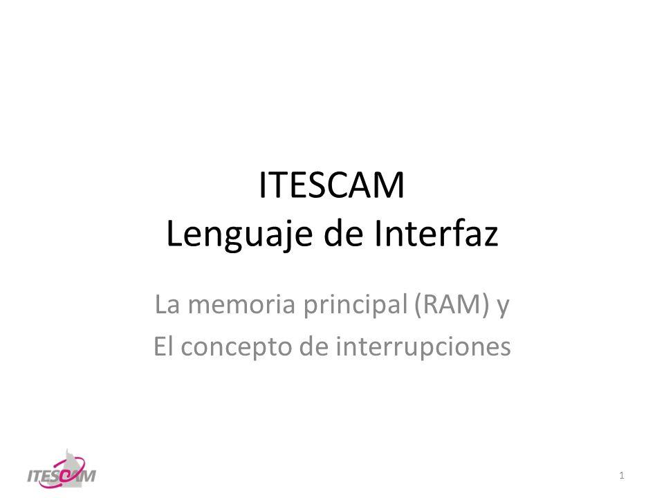 ITESCAM Lenguaje de Interfaz La memoria principal (RAM) y El concepto de interrupciones 1