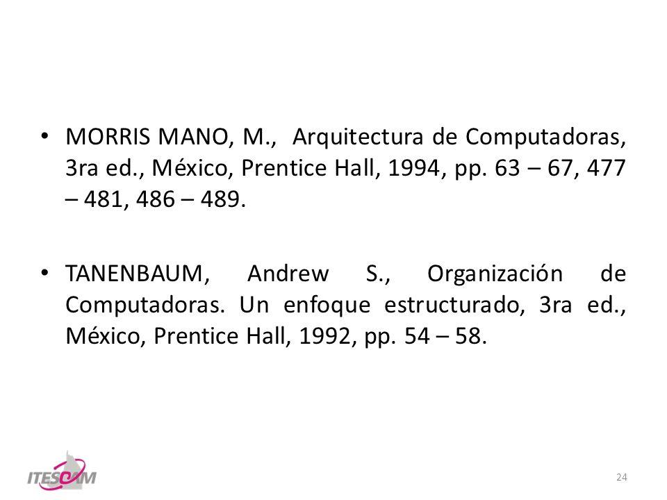 MORRIS MANO, M., Arquitectura de Computadoras, 3ra ed., México, Prentice Hall, 1994, pp. 63 – 67, 477 – 481, 486 – 489. TANENBAUM, Andrew S., Organiza