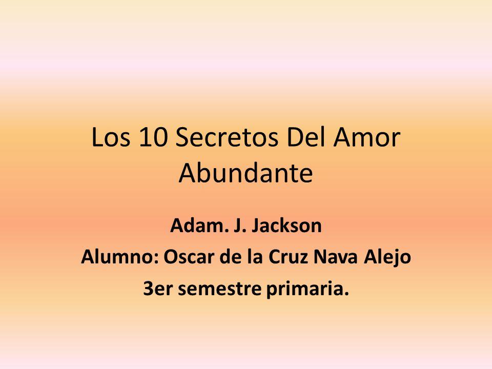 Los 10 Secretos Del Amor Abundante Adam. J. Jackson Alumno: Oscar de la Cruz Nava Alejo 3er semestre primaria.