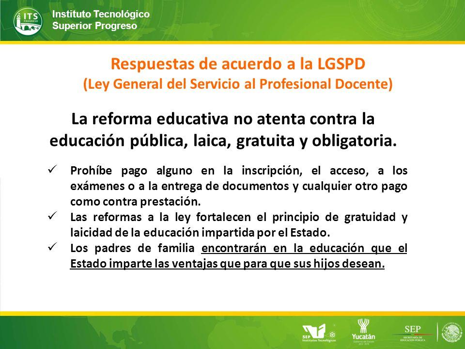 Instituto Tecnológico Superior Progreso Respuestas de acuerdo a la LGSPD (Ley General del Servicio al Profesional Docente) La reforma educativa no atenta contra la educación pública, laica, gratuita y obligatoria.
