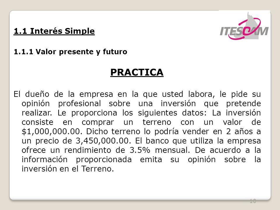 10 1.1 Interés Simple 1.1.1 Valor presente y futuro PRACTICA El dueño de la empresa en la que usted labora, le pide su opinión profesional sobre una inversión que pretende realizar.