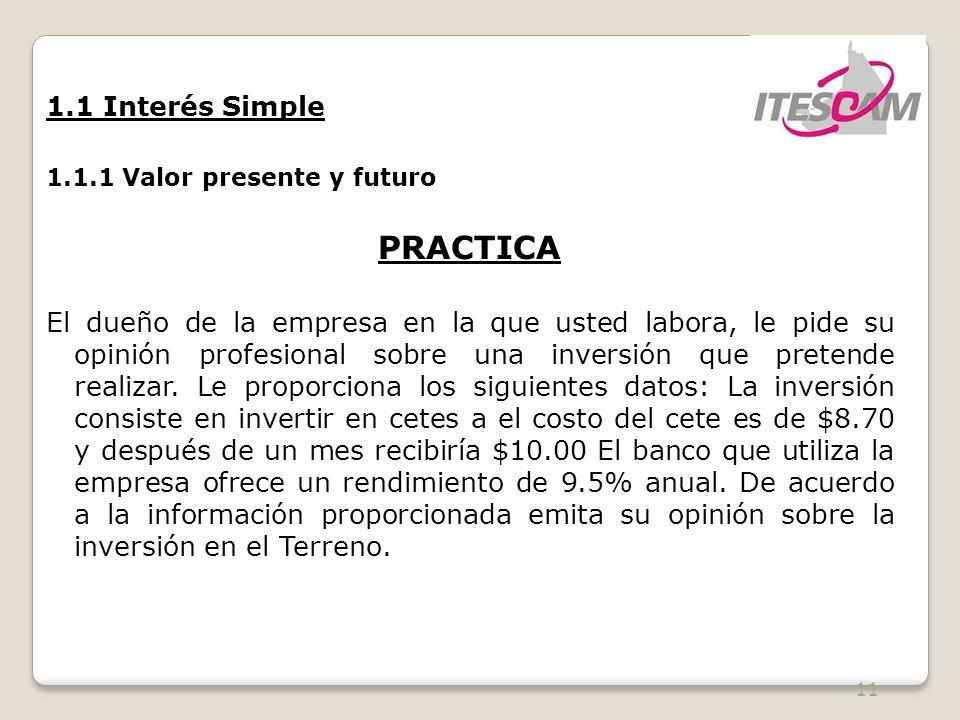 11 1.1 Interés Simple 1.1.1 Valor presente y futuro PRACTICA El dueño de la empresa en la que usted labora, le pide su opinión profesional sobre una inversión que pretende realizar.