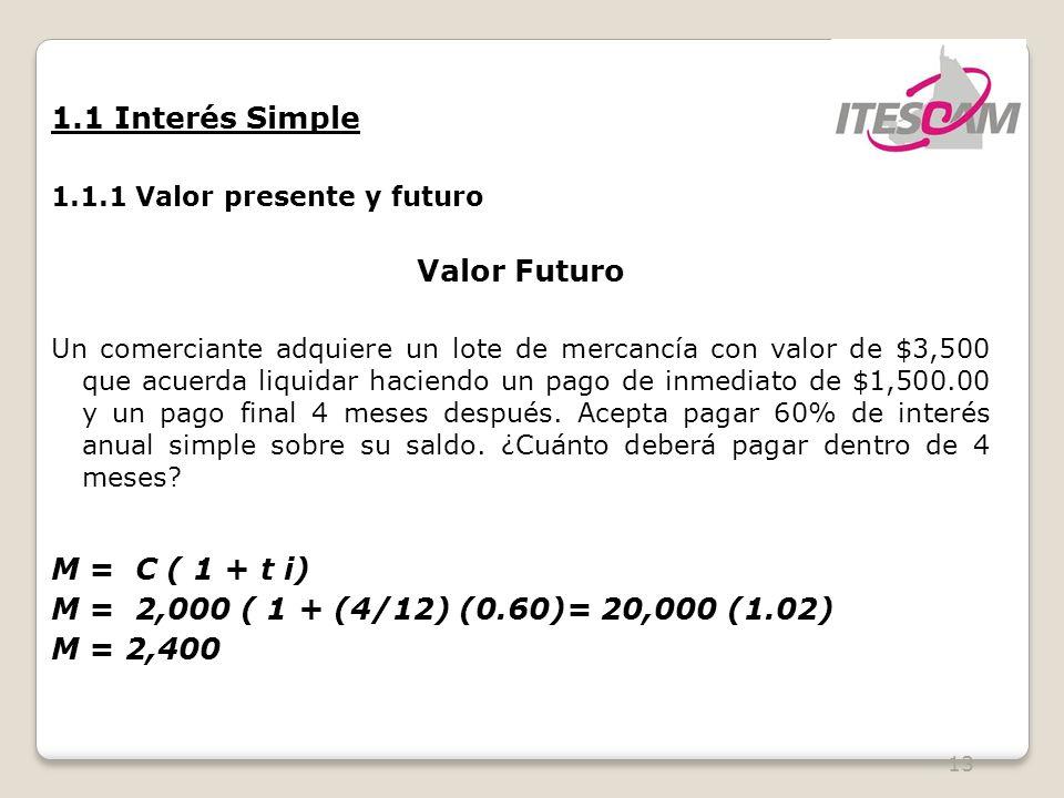 13 1.1 Interés Simple 1.1.1 Valor presente y futuro Valor Futuro Un comerciante adquiere un lote de mercancía con valor de $3,500 que acuerda liquidar haciendo un pago de inmediato de $1,500.00 y un pago final 4 meses después.