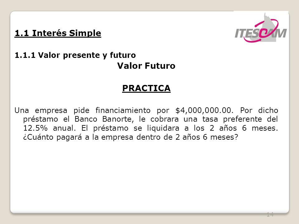 14 1.1 Interés Simple 1.1.1 Valor presente y futuro Valor Futuro PRACTICA Una empresa pide financiamiento por $4,000,000.00.