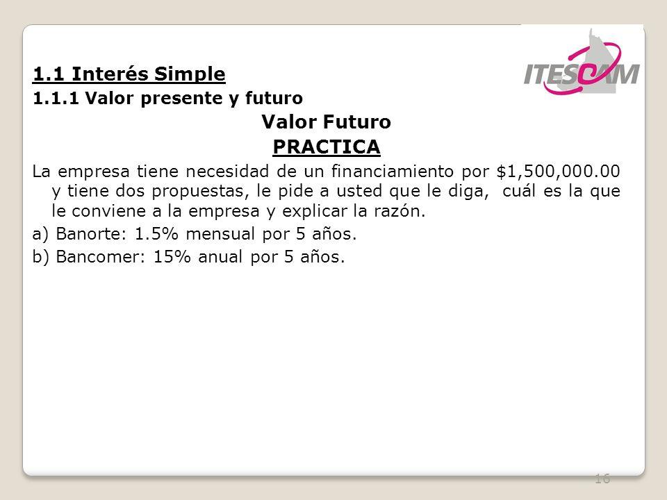 16 1.1 Interés Simple 1.1.1 Valor presente y futuro Valor Futuro PRACTICA La empresa tiene necesidad de un financiamiento por $1,500,000.00 y tiene dos propuestas, le pide a usted que le diga, cuál es la que le conviene a la empresa y explicar la razón.
