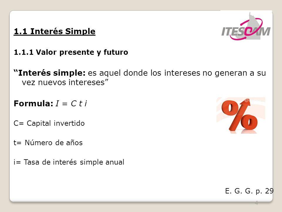 4 1.1 Interés Simple 1.1.1 Valor presente y futuro Interés simple: es aquel donde los intereses no generan a su vez nuevos intereses Formula: I = C t i C= Capital invertido t= Número de años i= Tasa de interés simple anual E.