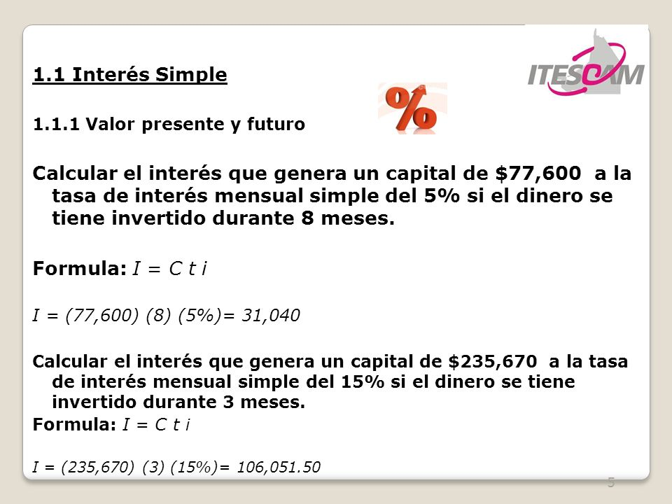 5 1.1 Interés Simple 1.1.1 Valor presente y futuro Calcular el interés que genera un capital de $77,600 a la tasa de interés mensual simple del 5% si el dinero se tiene invertido durante 8 meses.