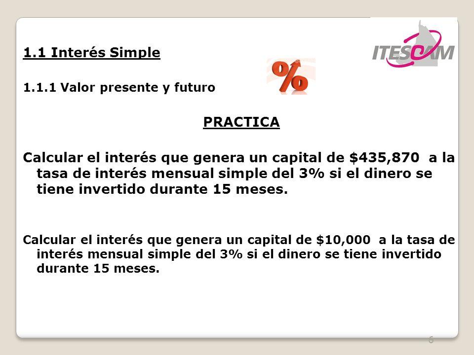 6 1.1 Interés Simple 1.1.1 Valor presente y futuro PRACTICA Calcular el interés que genera un capital de $435,870 a la tasa de interés mensual simple del 3% si el dinero se tiene invertido durante 15 meses.