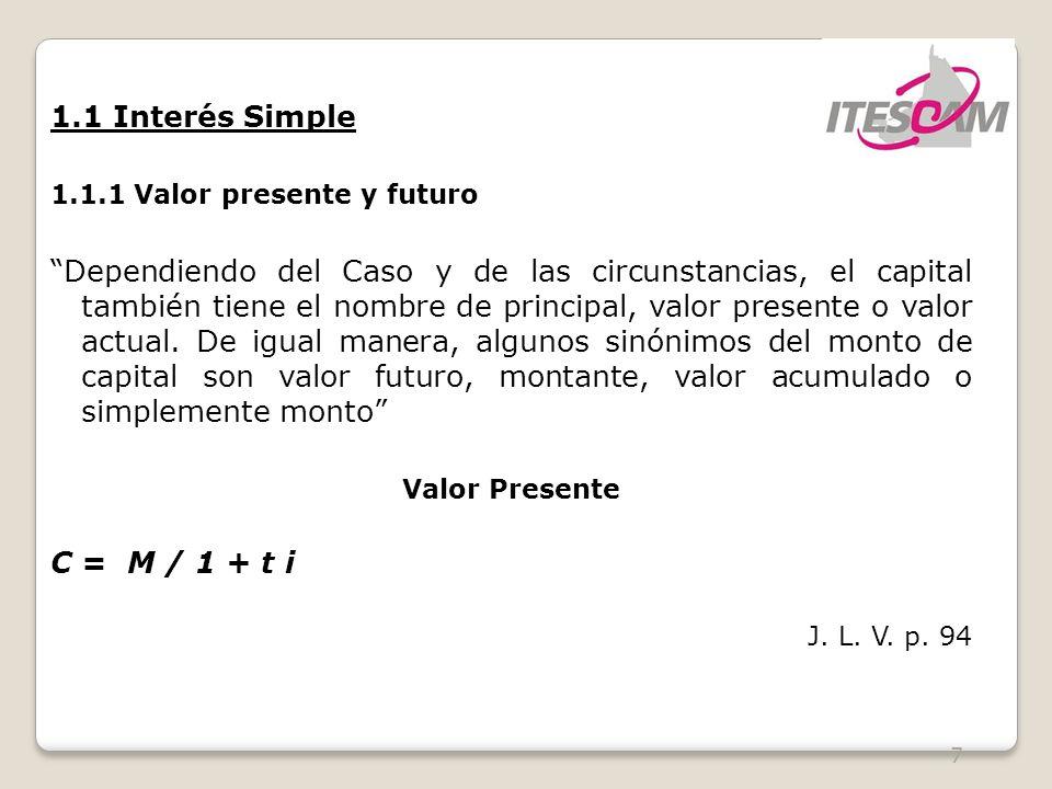 7 1.1 Interés Simple 1.1.1 Valor presente y futuro Dependiendo del Caso y de las circunstancias, el capital también tiene el nombre de principal, valor presente o valor actual.