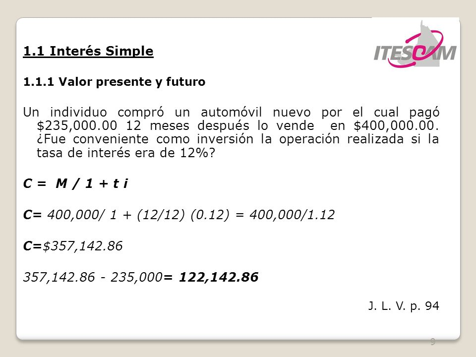 9 1.1 Interés Simple 1.1.1 Valor presente y futuro Un individuo compró un automóvil nuevo por el cual pagó $235,000.00 12 meses después lo vende en $400,000.00.