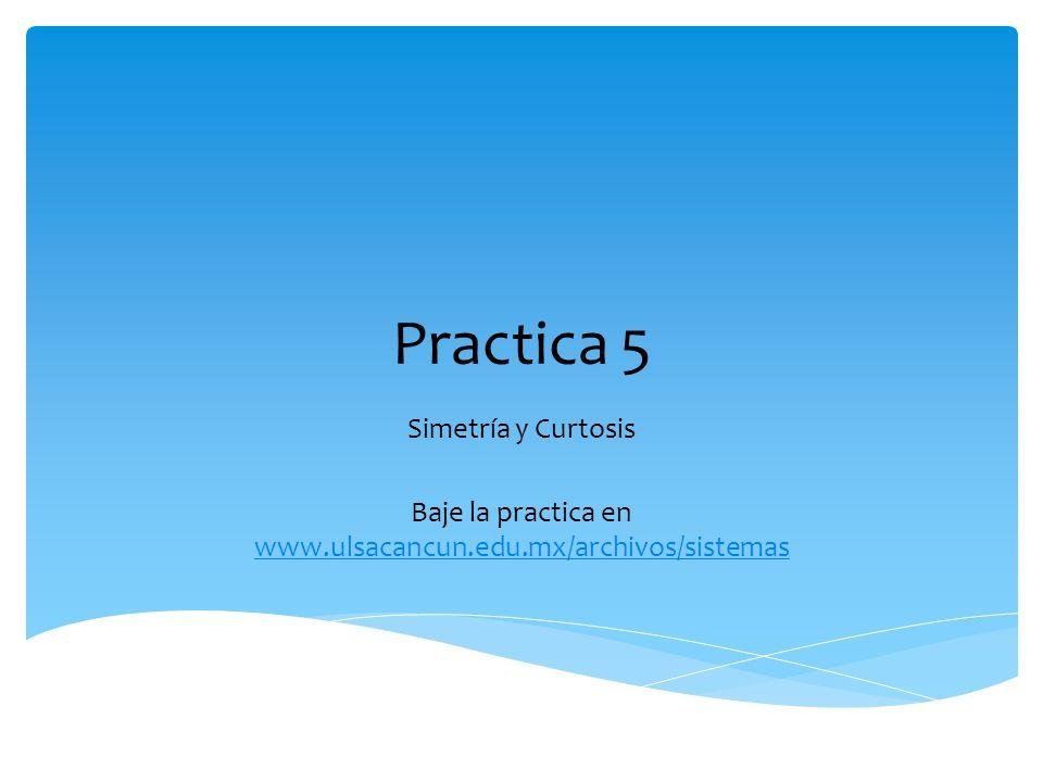 Practica 5 Simetría y Curtosis Baje la practica en www.ulsacancun.edu.mx/archivos/sistemas www.ulsacancun.edu.mx/archivos/sistemas