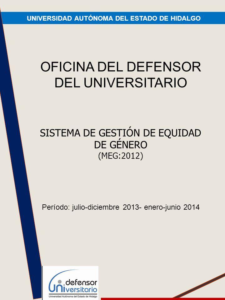 UNIVERSIDAD AUTÓNOMA DEL ESTADO DE HIDALGO OFICINA DEL DEFENSOR DEL UNIVERSITARIO SISTEMA DE GESTIÓN DE EQUIDAD DE GÉNERO (MEG:2012) Período: julio-diciembre 2013- enero-junio 2014