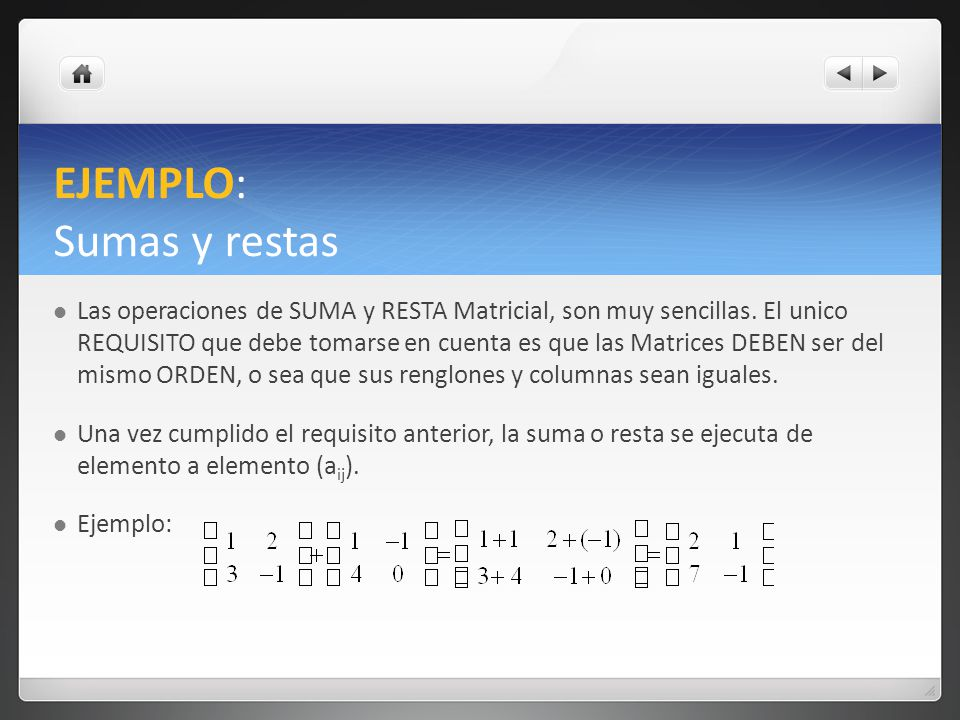 EJEMPLO: Sumas y restas Las operaciones de SUMA y RESTA Matricial, son muy sencillas. El unico REQUISITO que debe tomarse en cuenta es que las Matrice