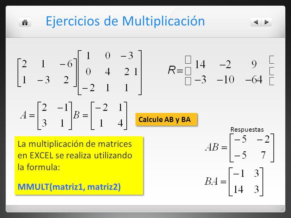 Ejercicios de Multiplicación La multiplicación de matrices en EXCEL se realiza utilizando la formula: MMULT(matriz1, matriz2) La multiplicación de matrices en EXCEL se realiza utilizando la formula: MMULT(matriz1, matriz2) Calcule AB y BA Respuestas