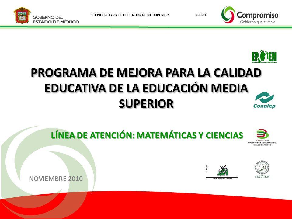 SUBSECRETARÍA DE EDUCACIÓN MEDIA SUPERIOR DGEMS PROGRAMA DE MEJORA PARA LA CALIDAD EDUCATIVA DE LA EDUCACIÓN MEDIA SUPERIOR LÍNEA DE ATENCIÓN: MATEMÁTICAS Y CIENCIAS NOVIEMBRE 2010 CBTCBT Centros de Bachillerato Tecnológico