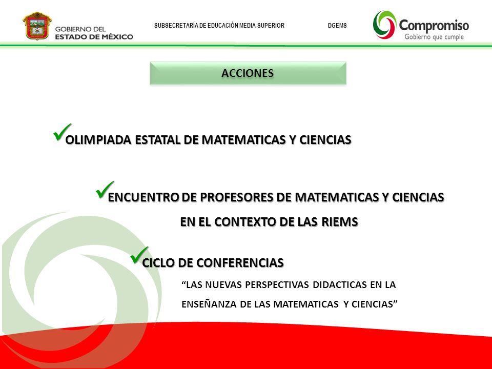 SUBSECRETARÍA DE EDUCACIÓN MEDIA SUPERIOR DGEMS OLIMPIADA ESTATAL DE MATEMATICAS Y CIENCIAS OLIMPIADA ESTATAL DE MATEMATICAS Y CIENCIAS CICLO DE CONFERENCIAS CICLO DE CONFERENCIAS LAS NUEVAS PERSPECTIVAS DIDACTICAS EN LA ENSEÑANZA DE LAS MATEMATICAS Y CIENCIAS ENCUENTRO DE PROFESORES DE MATEMATICAS Y CIENCIAS EN EL CONTEXTO DE LAS RIEMS ENCUENTRO DE PROFESORES DE MATEMATICAS Y CIENCIAS EN EL CONTEXTO DE LAS RIEMS ACCIONES
