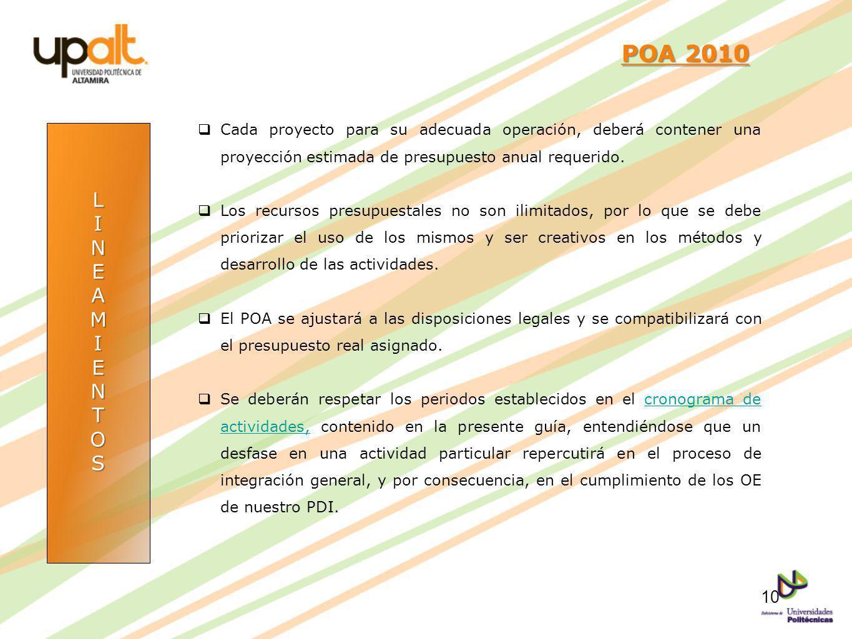 LINEAMIENTOS POA 2010 POA 2010 Cada proyecto para su adecuada operación, deberá contener una proyección estimada de presupuesto anual requerido. Los r