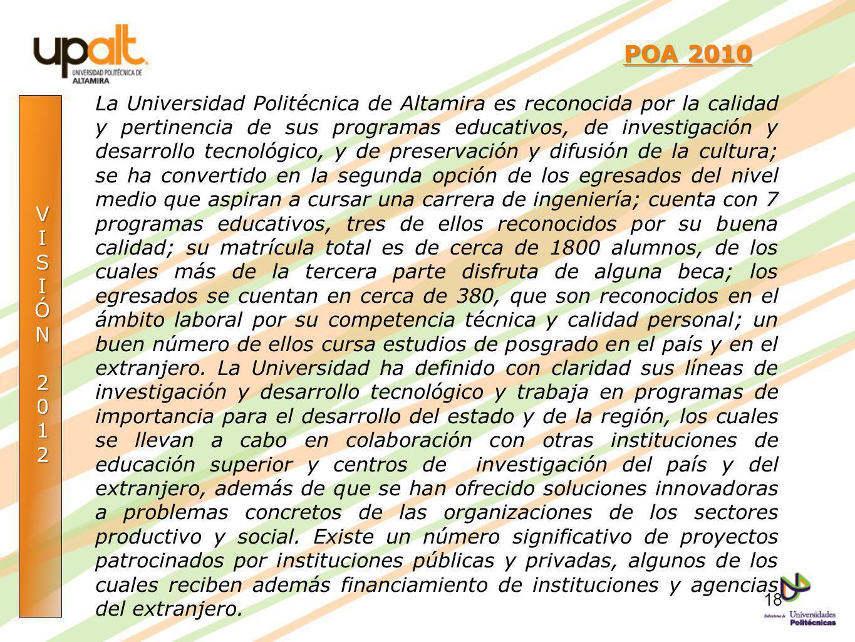 VISIÓN2012 POA 2010 POA 2010 La Universidad Politécnica de Altamira es reconocida por la calidad y pertinencia de sus programas educativos, de investi