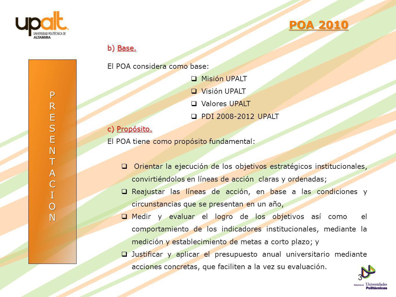 PRESENTACION POA 2010 POA 2010 b) Base. El POA considera como base: Misión UPALT Visión UPALT Valores UPALT PDI 2008-2012 UPALT c) Propósito. El POA t