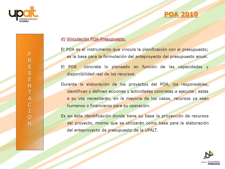 PRESENTACION POA 2010 POA 2010 d) Vinculación POA-Presupuesto. El POA es el instrumento que vincula la planificación con el presupuesto; es la base pa