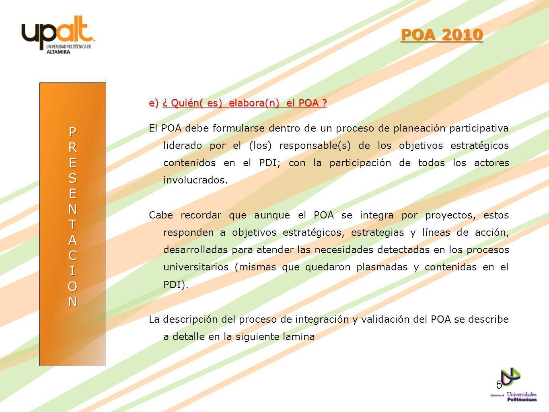 PRESENTACION POA 2010 POA 2010 e) ¿ Quién( es) elabora(n) el POA ? El POA debe formularse dentro de un proceso de planeación participativa liderado po