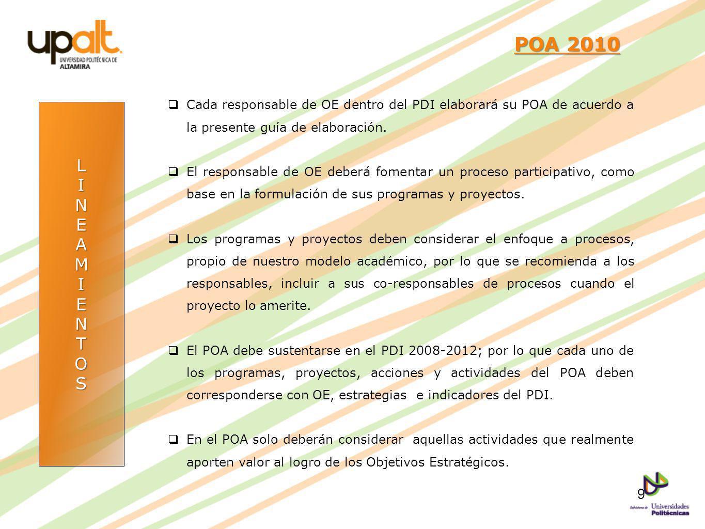 LINEAMIENTOS POA 2010 POA 2010 Cada responsable de OE dentro del PDI elaborará su POA de acuerdo a la presente guía de elaboración. El responsable de