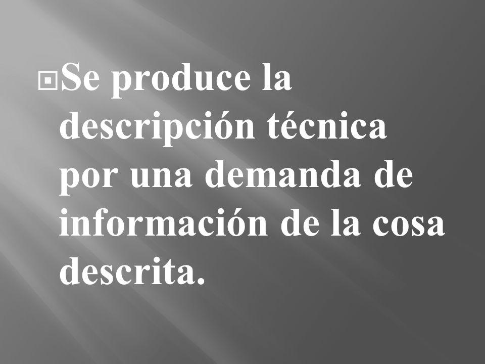 Se produce la descripción técnica por una demanda de información de la cosa descrita.