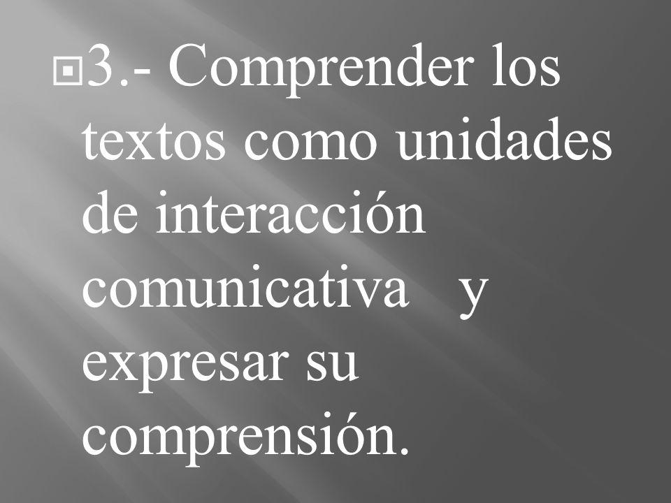 3.- Comprender los textos como unidades de interacción comunicativa y expresar su comprensión.