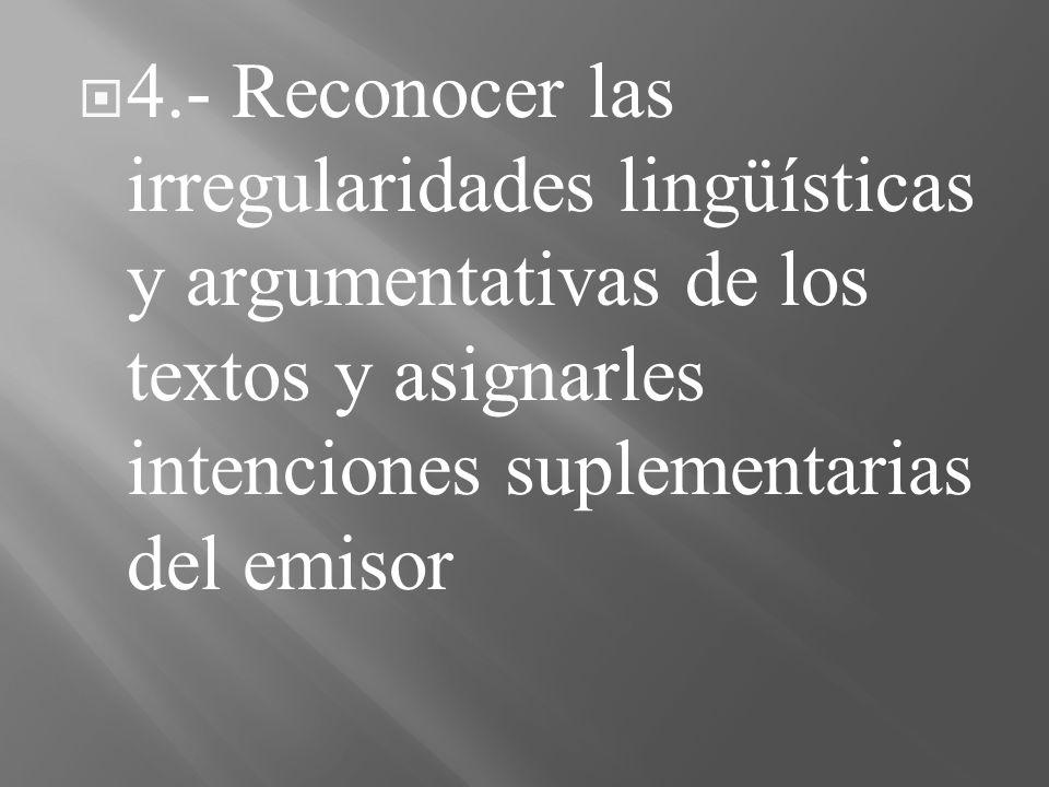 4.- Reconocer las irregularidades lingüísticas y argumentativas de los textos y asignarles intenciones suplementarias del emisor