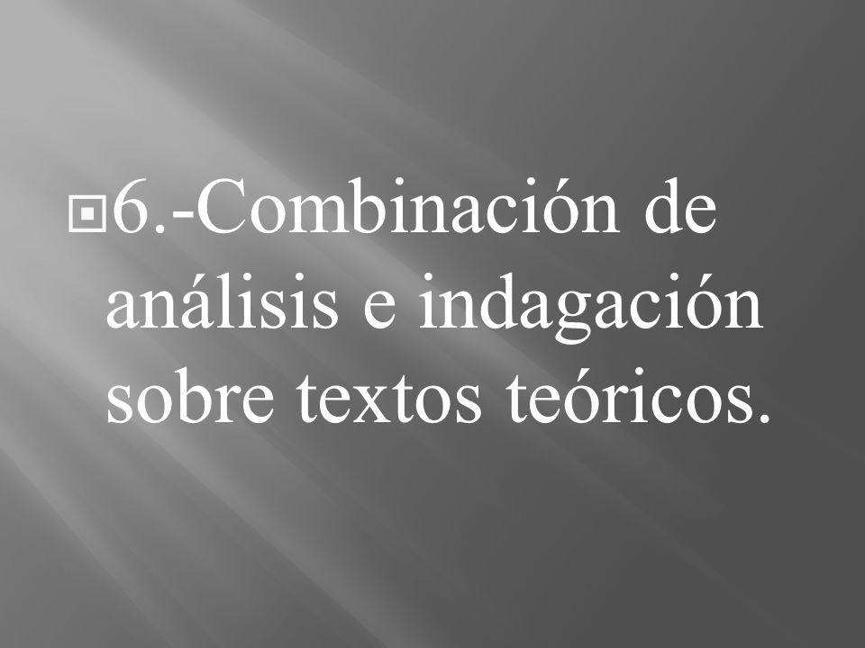 6.-Combinación de análisis e indagación sobre textos teóricos.