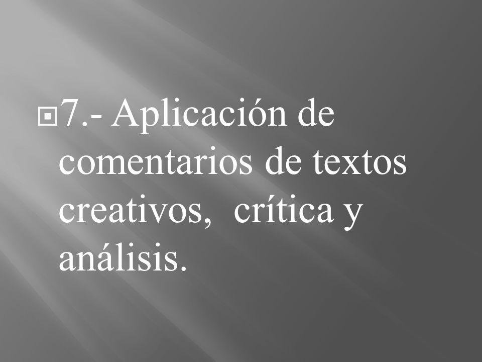 7.- Aplicación de comentarios de textos creativos, crítica y análisis.