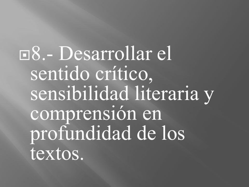 8.- Desarrollar el sentido crítico, sensibilidad literaria y comprensión en profundidad de los textos.