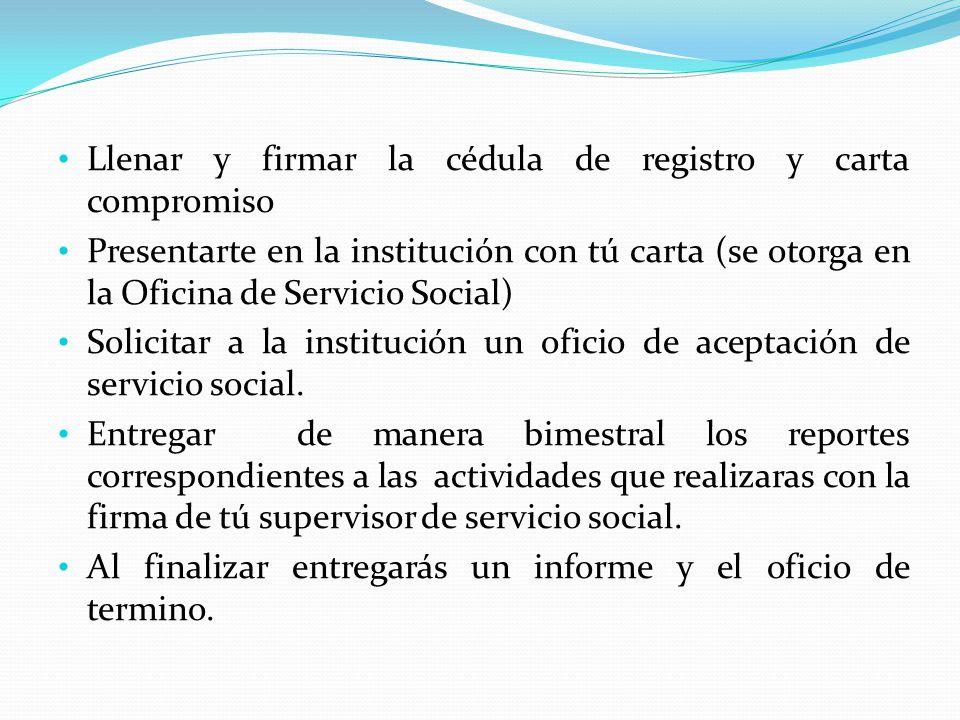 Llenar y firmar la cédula de registro y carta compromiso Presentarte en la institución con tú carta (se otorga en la Oficina de Servicio Social) Solic
