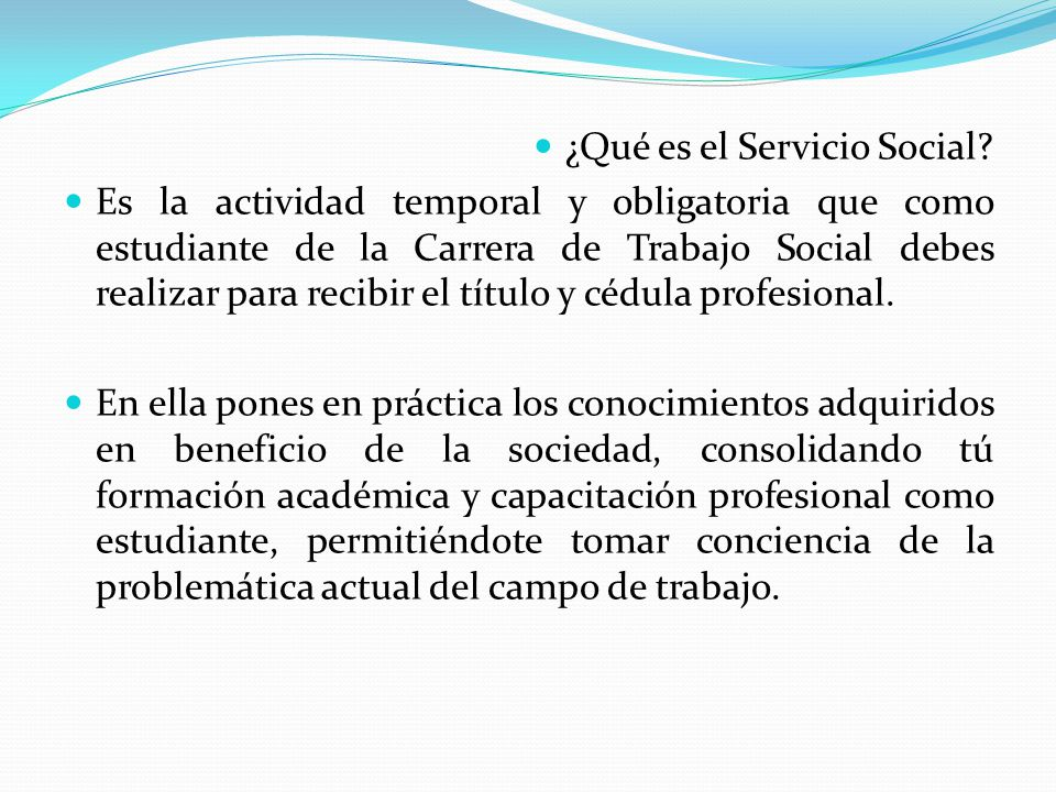 ¿Qué es el Servicio Social? Es la actividad temporal y obligatoria que como estudiante de la Carrera de Trabajo Social debes realizar para recibir el