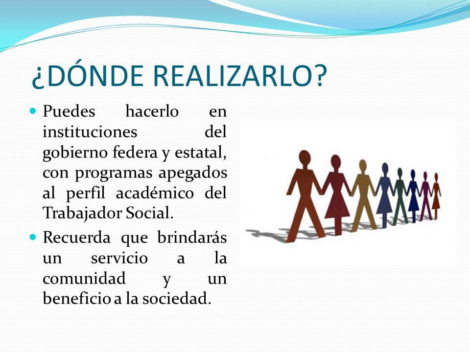 ¿DÓNDE REALIZARLO? Puedes hacerlo en instituciones del gobierno federa y estatal, con programas apegados al perfil académico del Trabajador Social. Re