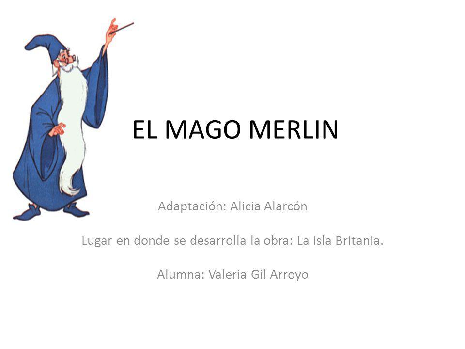 EL MAGO MERLIN Adaptación: Alicia Alarcón Lugar en donde se desarrolla la obra: La isla Britania.