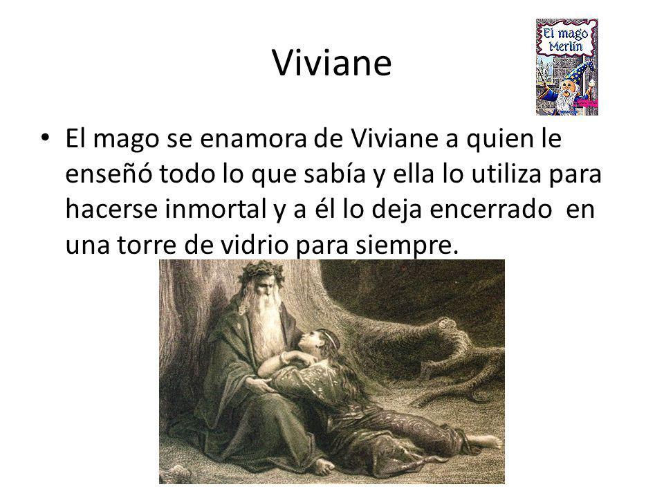 Viviane El mago se enamora de Viviane a quien le enseñó todo lo que sabía y ella lo utiliza para hacerse inmortal y a él lo deja encerrado en una torre de vidrio para siempre.