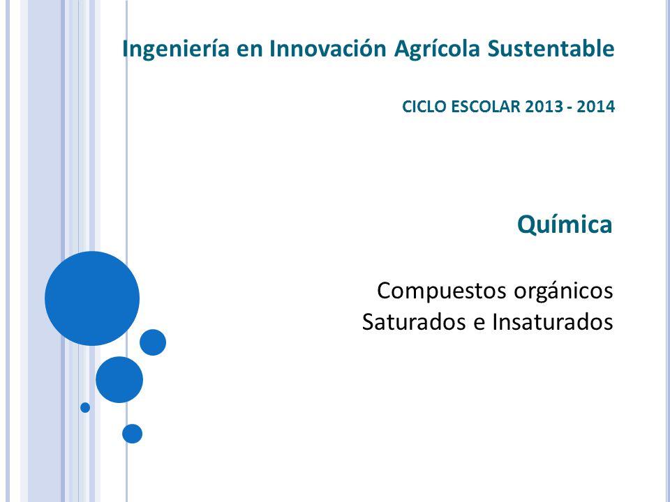 Química Compuestos orgánicos Saturados e Insaturados Ingeniería en Innovación Agrícola Sustentable CICLO ESCOLAR 2013 - 2014