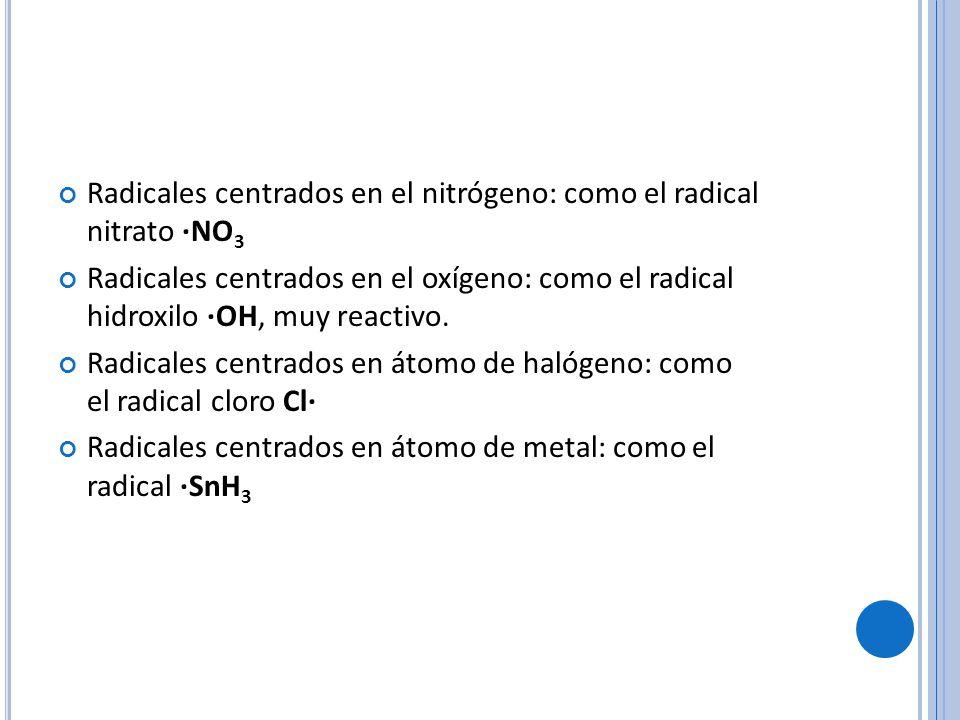 Radicales centrados en el nitrógeno: como el radical nitrato ·NO 3 Radicales centrados en el oxígeno: como el radical hidroxilo ·OH, muy reactivo.