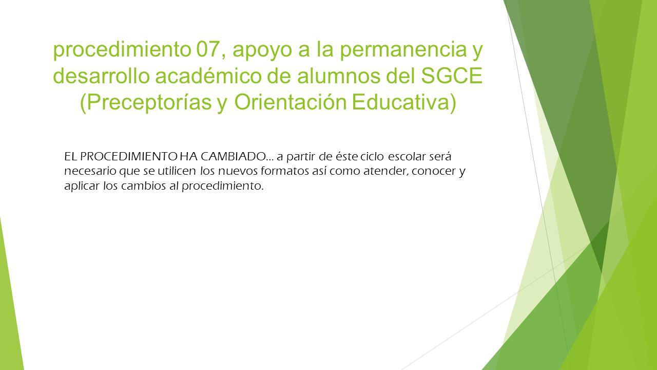 procedimiento 07, apoyo a la permanencia y desarrollo académico de alumnos del SGCE (Preceptorías y Orientación Educativa) EL PROCEDIMIENTO HA CAMBIAD
