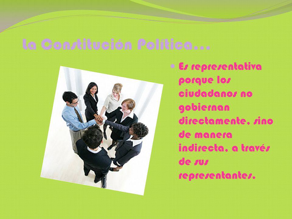 La Constitución Política… Es representativa porque los ciudadanos no gobiernan directamente, sino de manera indirecta, a través de sus representantes.